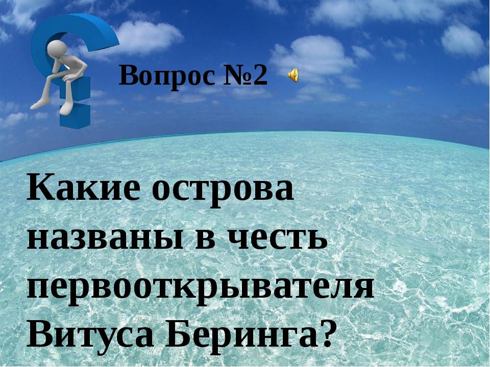 Какие острова названы в честь первооткрывателя Витуса Беринга? Вопрос №2