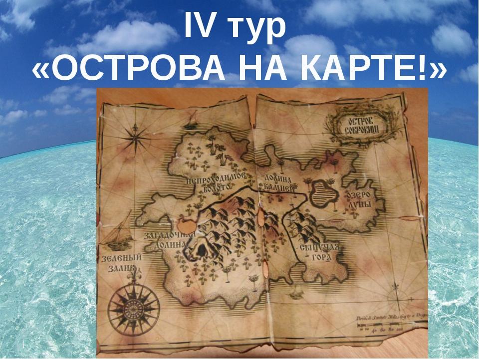 IV тур «ОСТРОВА НА КАРТЕ!»