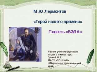 М.Ю.Лермонтов «Герой нашего времени» Повесть «БЭЛА» Работа учителя русского