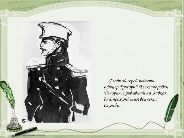 Главный герой повести – офицер Григорий Александрович Печорин, прибывший...