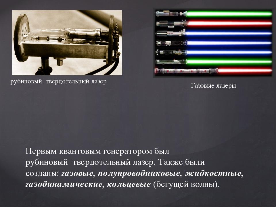 Первым квантовым генератором был рубиновыйтвердотельныйлазер. Также были с...