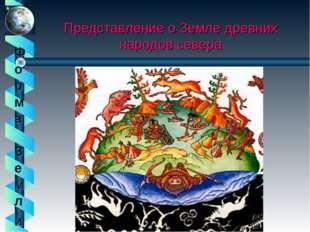 Представление о Земле древних народов севера