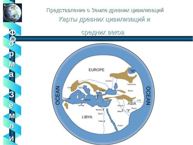 Представление о Земле древних цивилизаций Карты древних цивилизаций и средних...