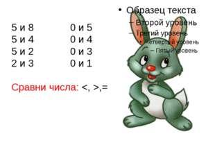 5 и 8 0 и 5 5 и 4 0 и 4 5 и 2 0 и 3 2 и 3 0 и 1 Сравни числа: ,=