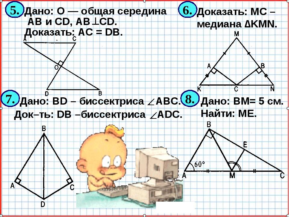 Дано: ВМ= 5 см. Найти: ME. Дано: О — общая середина АВ и CD, АВ CD. Доказать:...