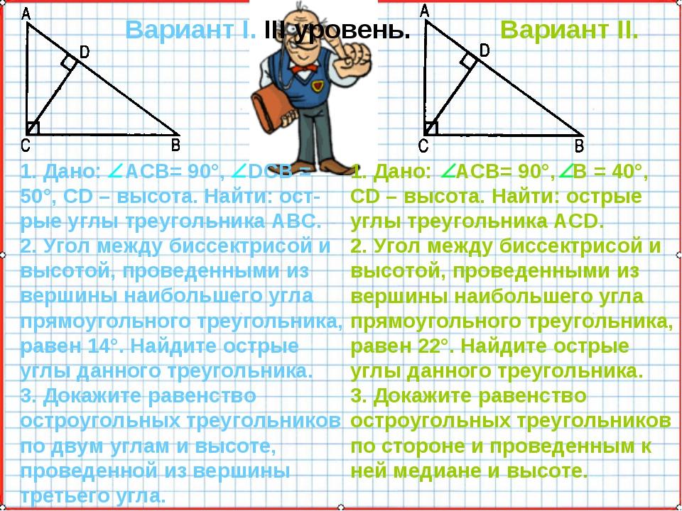 Вариант I. III уровень. Вариант II. 1. Дано: ACB= 90°, В = 40°, CD – высота....