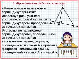 1. Фронтальная работа с классом. – Какие прямые называются перпендикулярными?