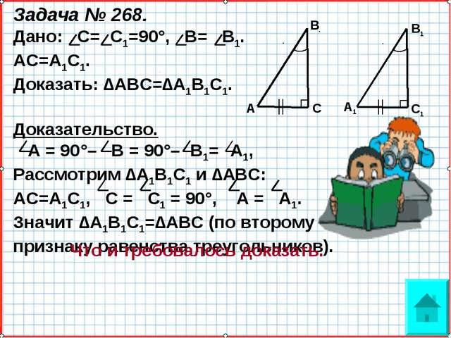 Задача № 268. Дано: С= С1=90°, В= В1. АС=А1С1. Доказать: ∆АВС=∆А1В1С1. Доказа...