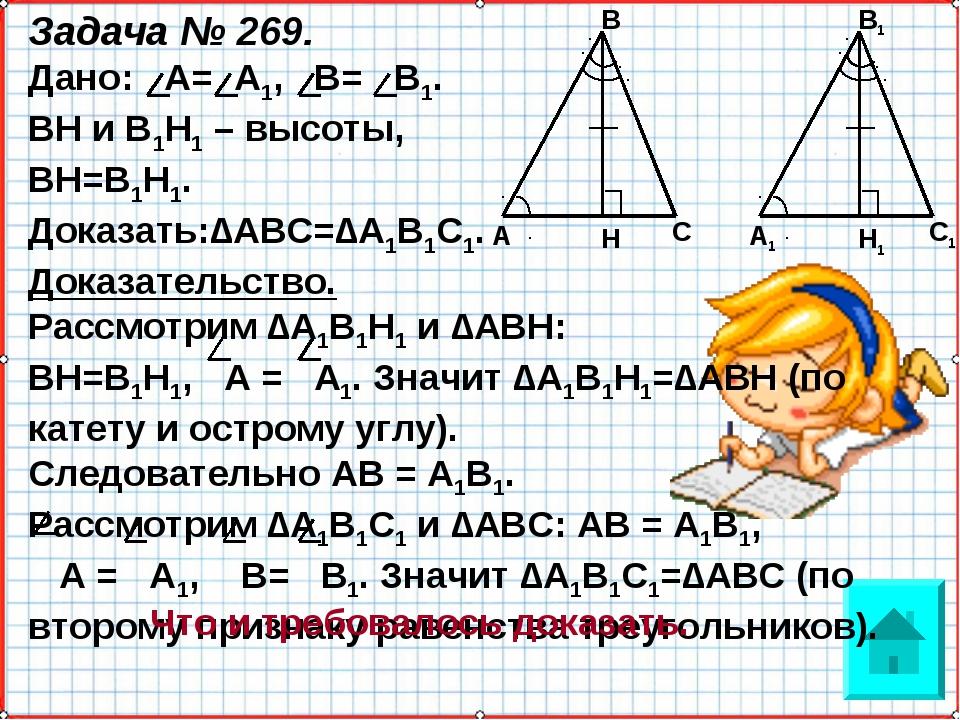 Задача № 269. Дано: А= А1, В= В1. ВН и В1Н1 – высоты, ВН=В1Н1. Доказать:∆АВС=...