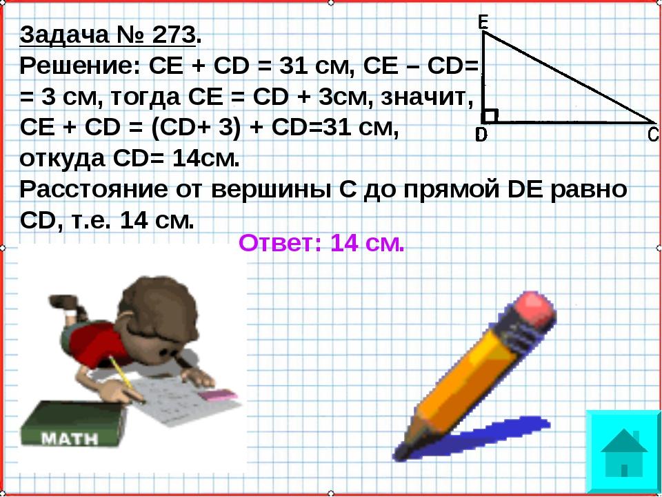 Задача № 273. Решение: СЕ + CD = 31 см, СЕ – CD= = 3 см, тогда СЕ = CD + 3см,...