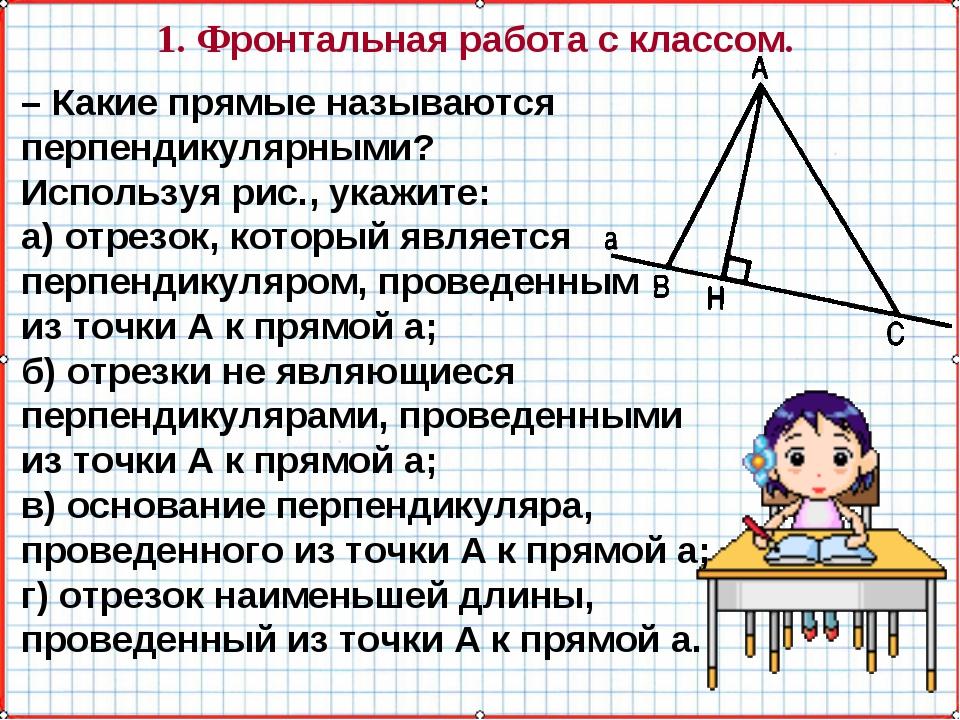 1. Фронтальная работа с классом. – Какие прямые называются перпендикулярными?...