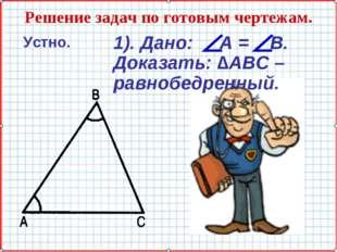 Решение задач по готовым чертежам. Устно. 1). Дано: А = В. Доказать: ∆АВС – р