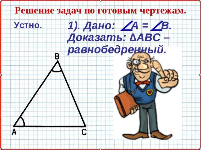 Решение задач по готовым чертежам. Устно. 1). Дано: А = В. Доказать: ∆АВС – р...