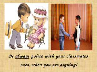 Be always polite with your classmates even when you are arguing!