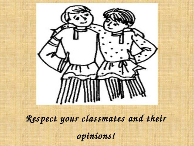 Respect your classmates and their opinions!
