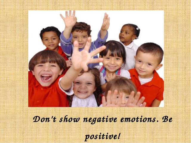 Don't show negative emotions. Be positive!