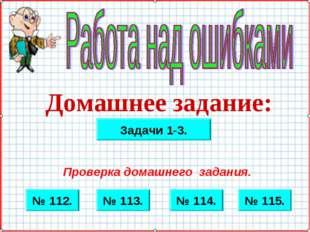 Домашнее задание: № 112. № 115. № 114. № 113. Проверка домашнего задания. Зад