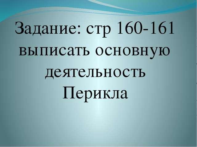 Задание: стр 160-161 выписать основную деятельность Перикла