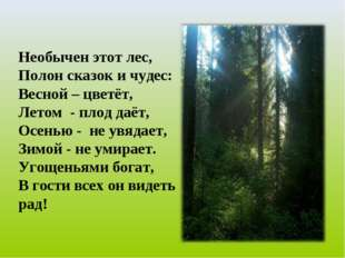 Необычен этот лес, Полон сказок и чудес: Весной – цветёт, Летом - плод даёт,