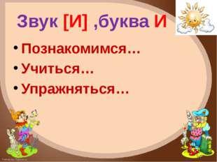 Звук [И] ,буква И Познакомимся… Учиться… Упражняться… FokinaLida.75@mail.ru