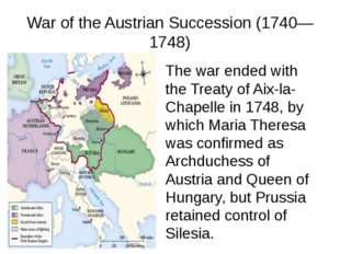 War of the Austrian Succession (1740—1748) The war ended with the Treaty of A