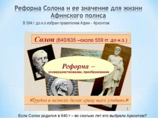 В 594 г до.н.э избран правителем Афин - Архонтом Если Солон родился в 640 г –