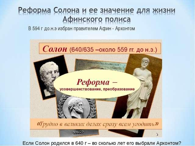 В 594 г до.н.э избран правителем Афин - Архонтом Если Солон родился в 640 г –...