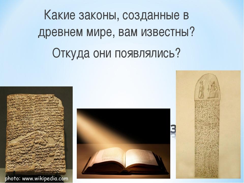 Какие законы, созданные в древнем мире, вам известны? Откуда они появлялись?