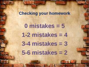 Checking your homework 0 mistakes = 5 1-2 mistakes = 4 3-4 mistakes = 3 5-6 m
