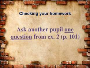Checking your homework Ask another pupil one question from ex. 2 (p. 101)