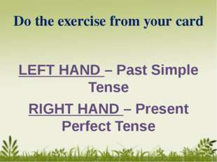Do the exercise from your card LEFT HAND – Past Simple Tense RIGHT HAND – Pre