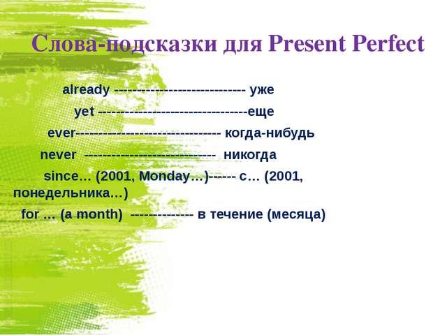 Слова-подсказки для Present Perfect  already ----------------------------- у...