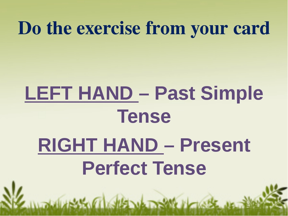 Do the exercise from your card LEFT HAND – Past Simple Tense RIGHT HAND – Pre...
