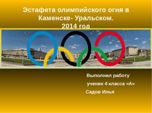 Эстафета олимпийского огня в Каменске- Уральском. 2014 год Выполнил работу уч