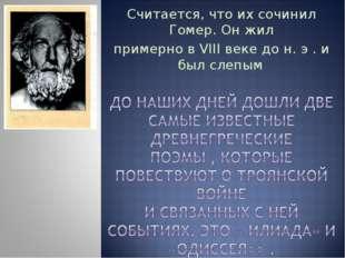 Считается, что их сочинил Гомер. Он жил примерно в VIII веке до н. э . и был
