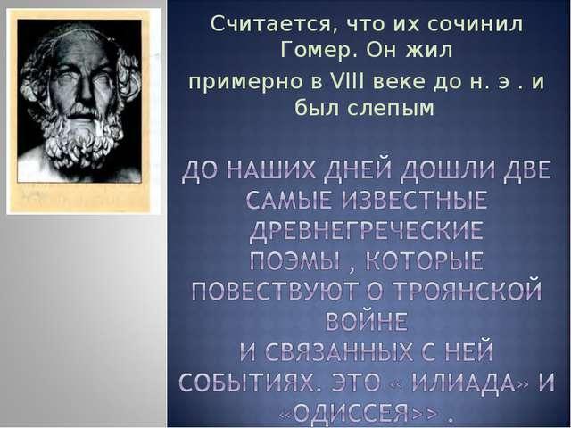 Считается, что их сочинил Гомер. Он жил примерно в VIII веке до н. э . и был...