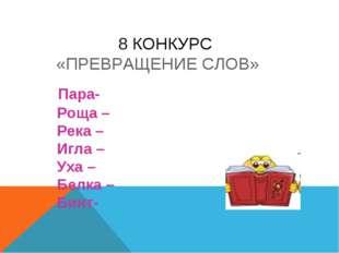 8 КОНКУРС «ПРЕВРАЩЕНИЕ СЛОВ» Пара- Роща – Река – Игла – Уха – Белка – Бинт-