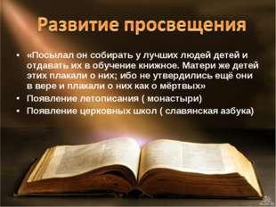 «Посылал он собирать у лучших людей детей и отдавать их в обучение книжное. М