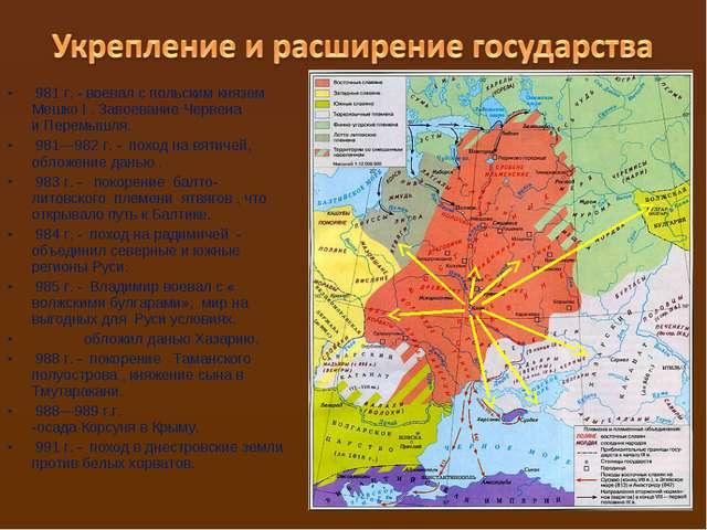 981 г. - воевал с польским князем Мешко I. Завоевание Червена иПеремышля....