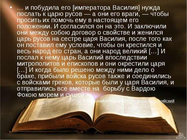 … и побудила его [императора Василия] нужда послать к царю русов— а они его...