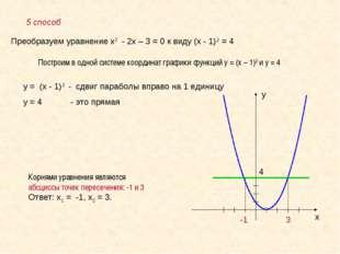 5 способ Преобразуем уравнение х2 - 2х – 3 = 0 к виду (х - 1)2 = 4 Построим в