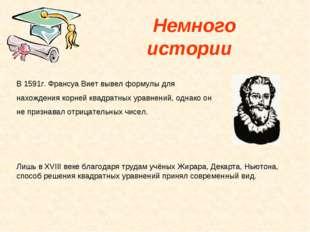 Немного истории В 1591г. Франсуа Виет вывел формулы для нахождения корней кв