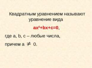 Квадратным уравнением называют уравнение вида ах2+bх+с=0, где а, b, с – любые