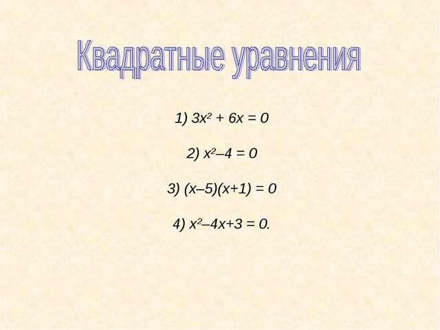 3х2 + 6х = 0 2) х2–4 = 0 3) (х–5)(х+1) = 0 4) х2–4х+3 = 0.