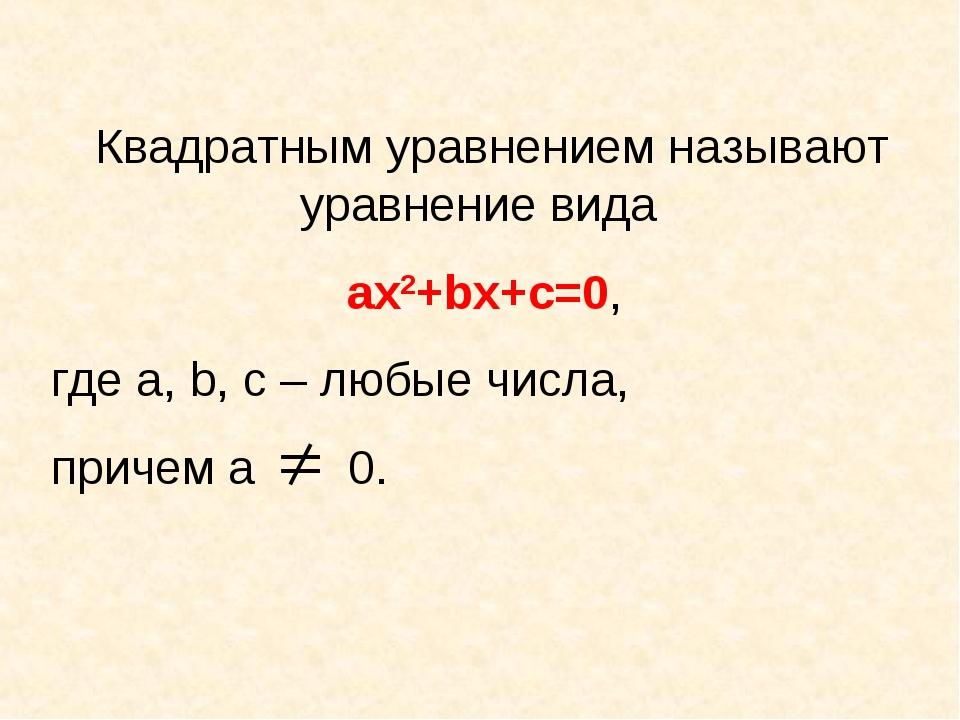 Квадратным уравнением называют уравнение вида ах2+bх+с=0, где а, b, с – любые...