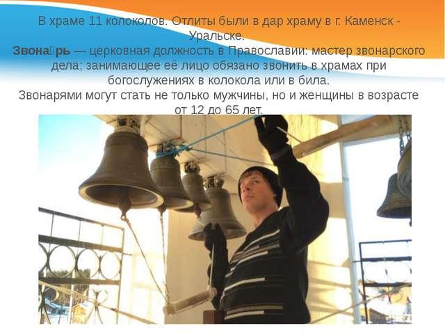 В храме 11 колоколов. Отлиты были в дар храму в г. Каменск - Уральске. Звона́...