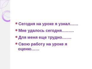 Сегодня на уроке я узнал…… Мне удалось сегодня……… Для меня еще трудно……. Свою