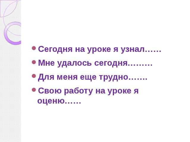 Сегодня на уроке я узнал…… Мне удалось сегодня……… Для меня еще трудно……. Свою...