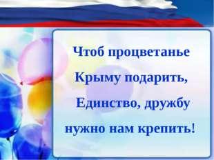 Чтоб процветанье Крыму подарить, Единство, дружбу нужно нам крепить!
