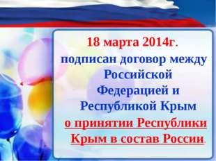18 марта 2014г. подписан договор между Российской Федерацией и Республикой К